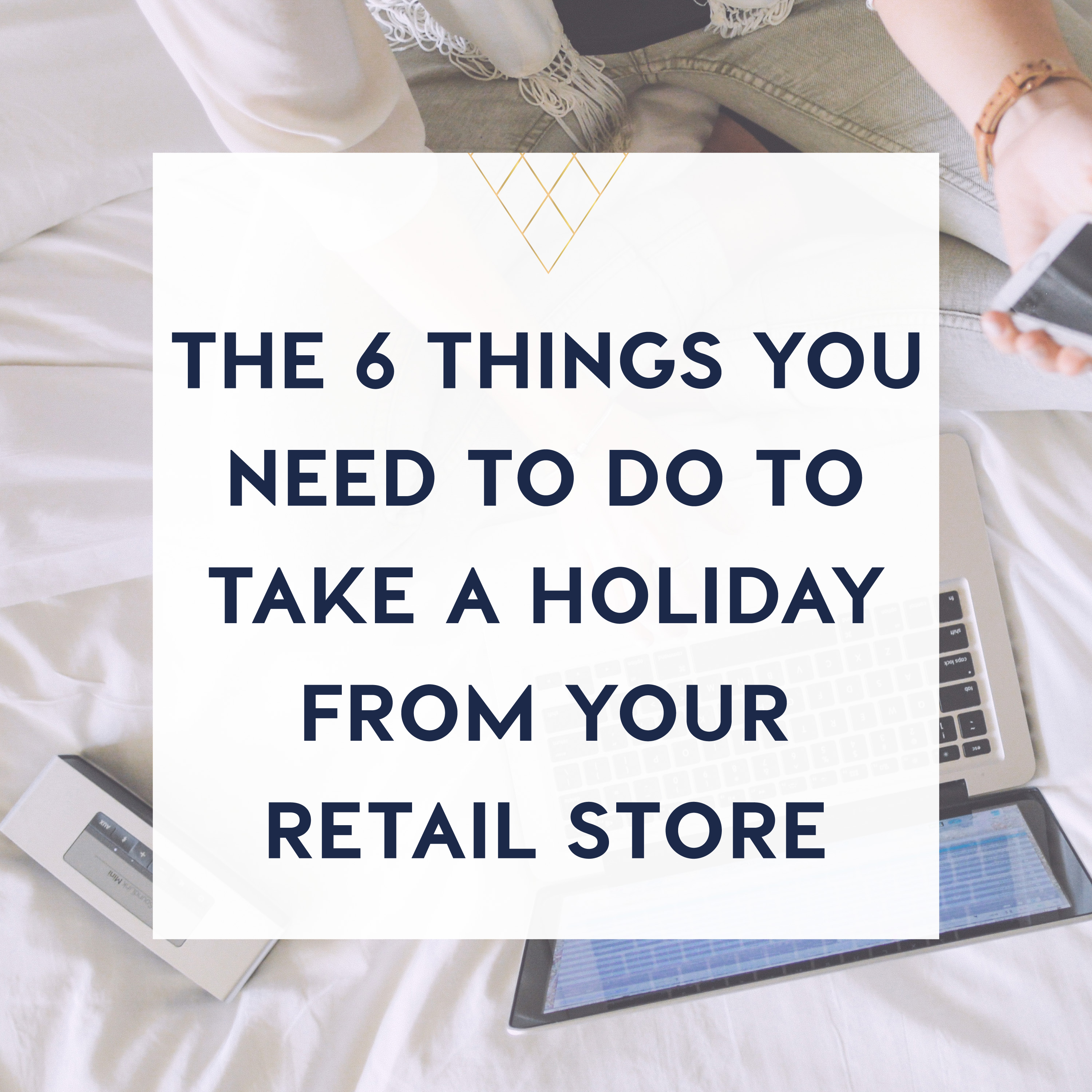 the 6 things you need to do to take a holiday from your retail store