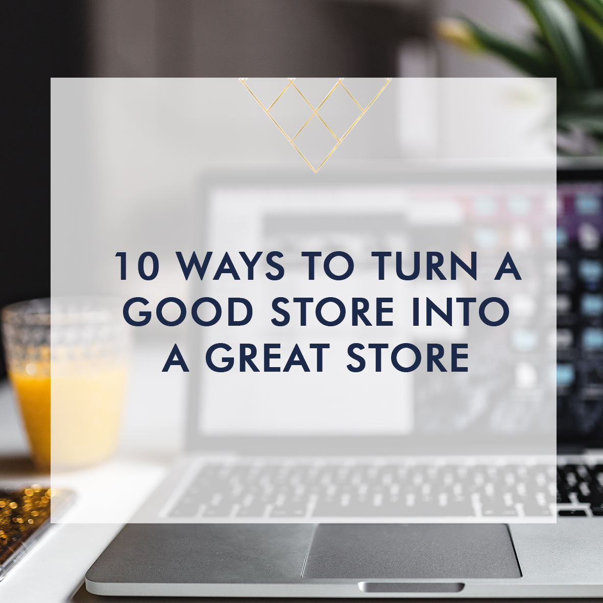 10 Ways To Turn A Good Store Into A Great Store