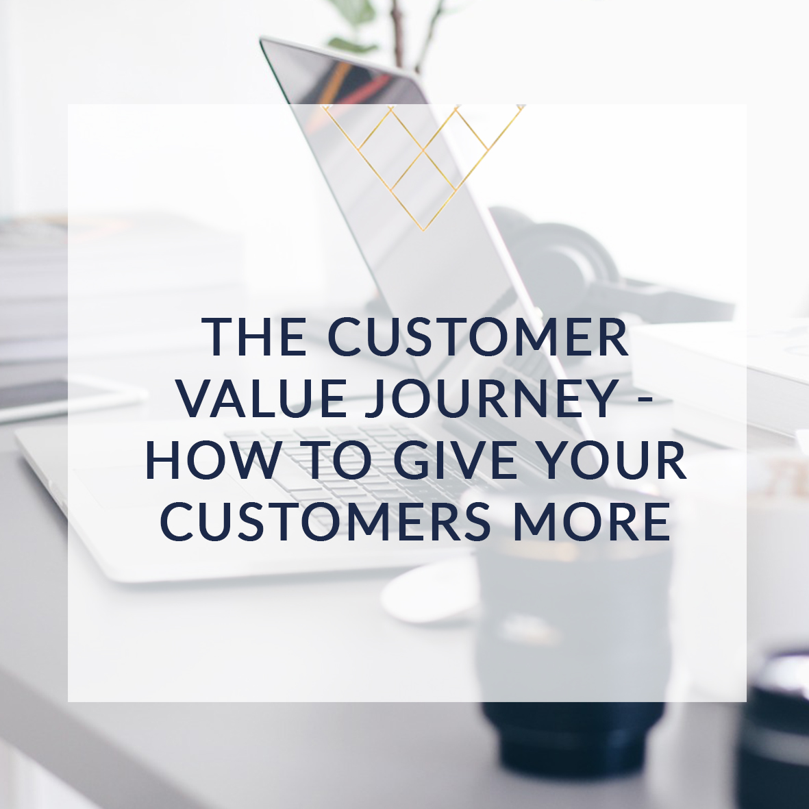 The Customer Value Journey – How To Give Your Customers More sqr